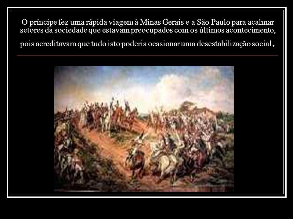 O príncipe fez uma rápida viagem à Minas Gerais e a São Paulo para acalmar setores da sociedade que estavam preocupados com os últimos acontecimento, pois acreditavam que tudo isto poderia ocasionar uma desestabilização social.