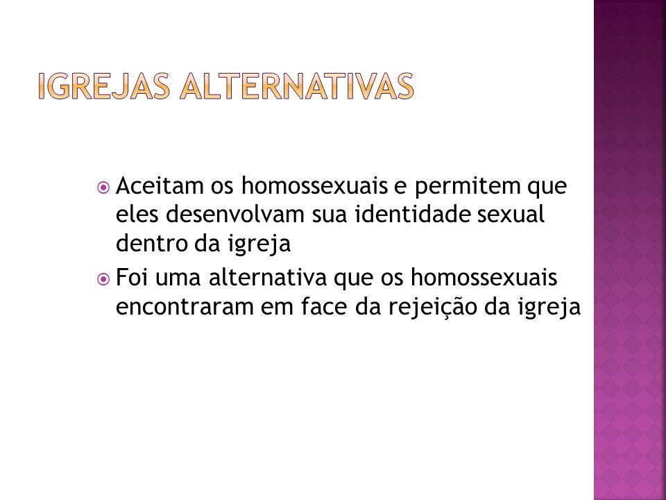 Igrejas alternativas Aceitam os homossexuais e permitem que eles desenvolvam sua identidade sexual dentro da igreja.