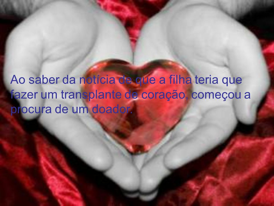 Ao saber da notícia de que a filha teria que fazer um transplante de coração, começou a procura de um doador.