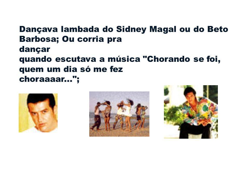 Dançava lambada do Sidney Magal ou do Beto Barbosa; Ou corria pra dançar quando escutava a música Chorando se foi, quem um dia só me fez choraaaar... ;