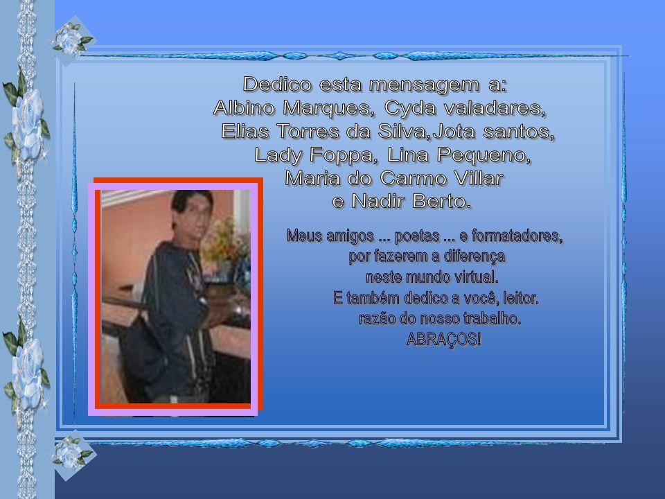 Dedico esta mensagem a: Albino Marques, Cyda valadares,