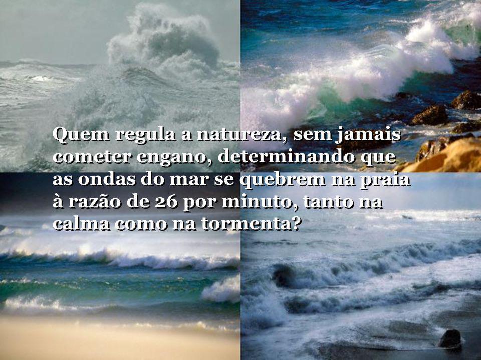 Quem regula a natureza, sem jamais cometer engano, determinando que as ondas do mar se quebrem na praia à razão de 26 por minuto, tanto na calma como na tormenta