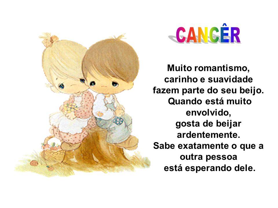 CANCÊR Muito romantismo, carinho e suavidade fazem parte do seu beijo.