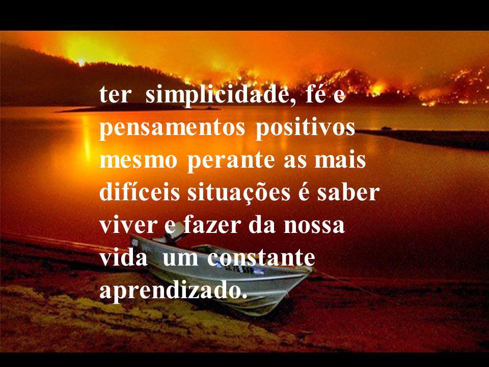 ter simplicidade, fé e pensamentos positivos mesmo perante as mais difíceis situações é saber viver e fazer da nossa vida um constante aprendizado.