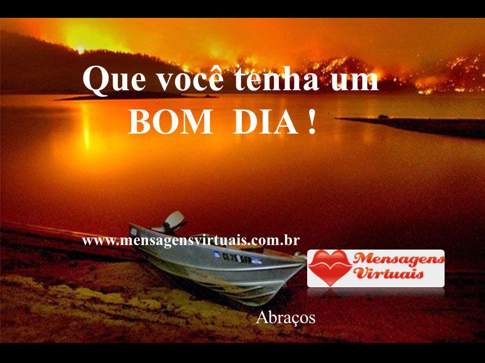 Que você tenha um BOM DIA ! www.mensagensvirtuais.com.br Abraços