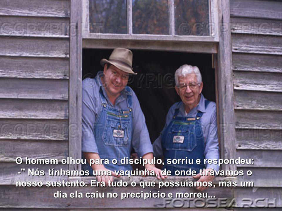 O homem olhou para o discípulo, sorriu e respondeu: - Nós tínhamos uma vaquinha, de onde tirávamos o nosso sustento.
