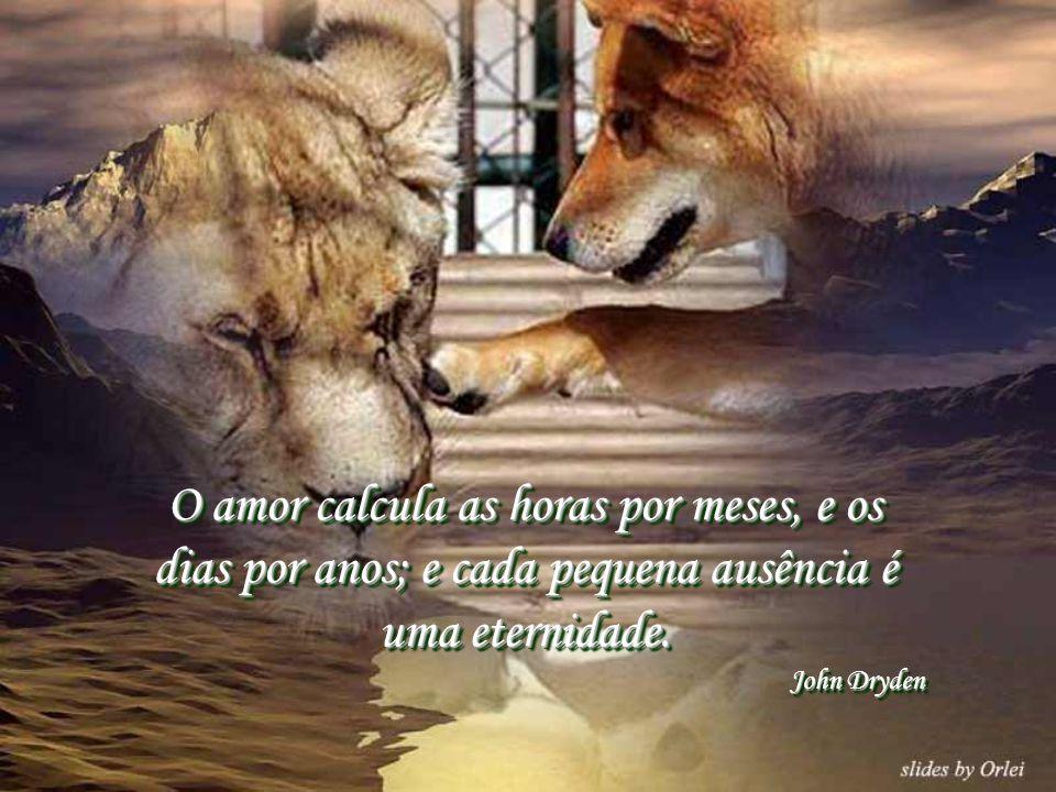 O amor calcula as horas por meses, e os dias por anos; e cada pequena ausência é uma eternidade.