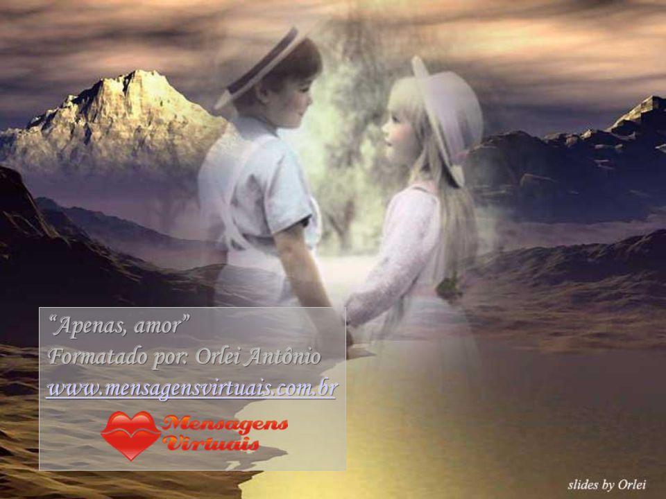Apenas, amor Formatado por: Orlei Antônio www.mensagensvirtuais.com.br