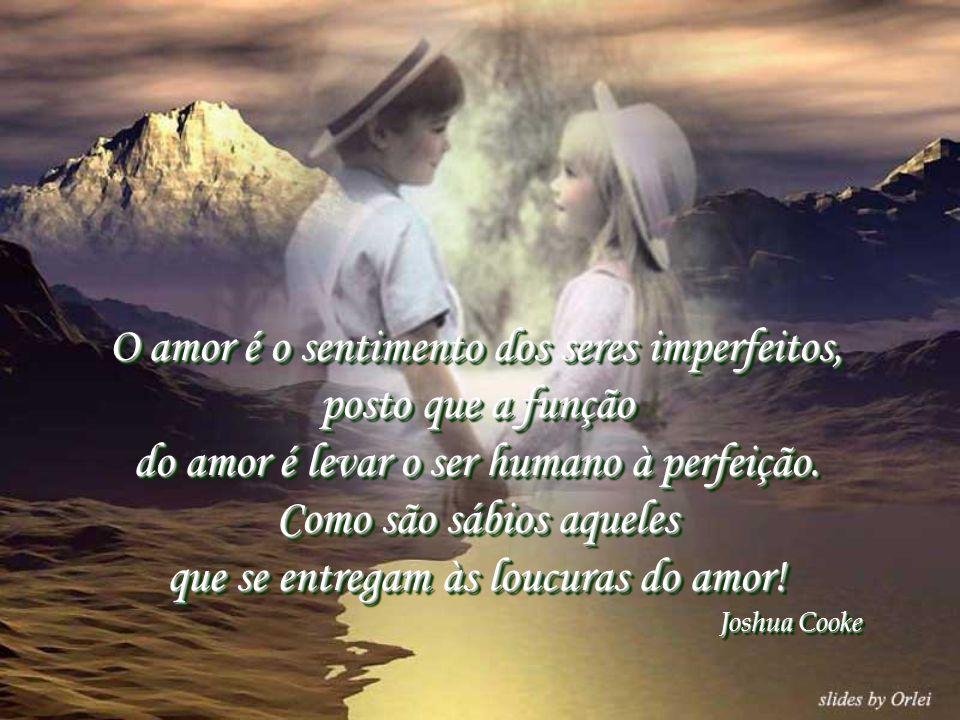 O amor é o sentimento dos seres imperfeitos, posto que a função