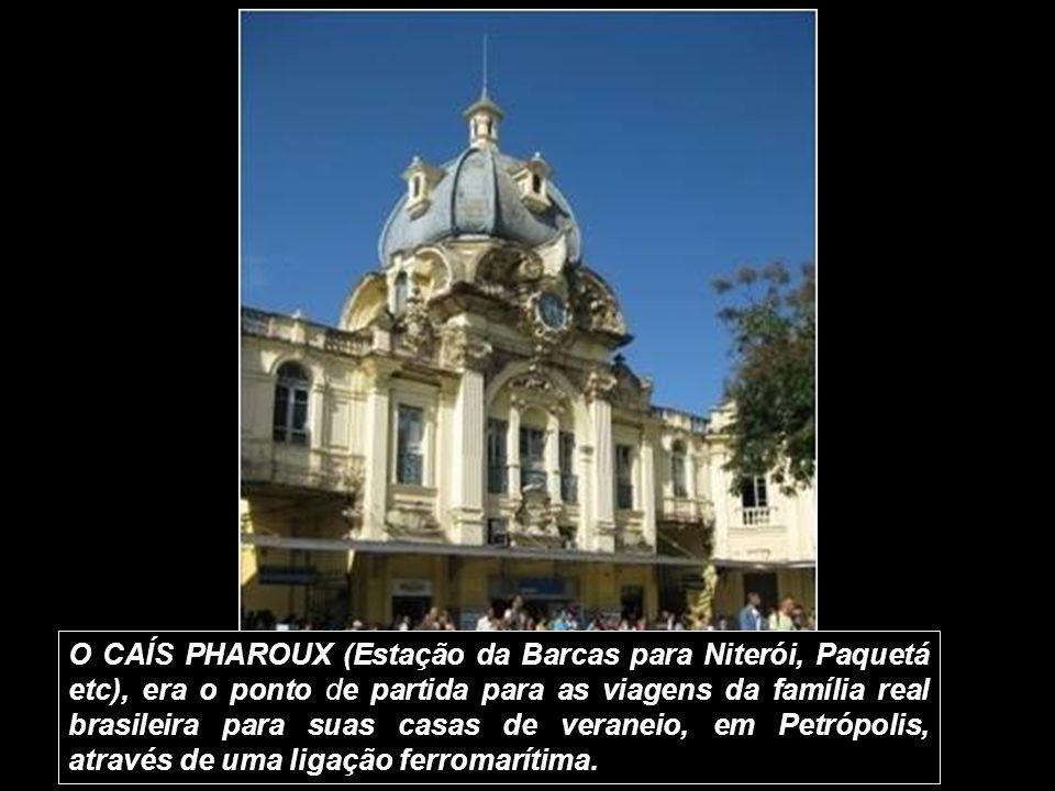 O CAÍS PHAROUX (Estação da Barcas para Niterói, Paquetá etc), era o ponto de partida para as viagens da família real brasileira para suas casas de veraneio, em Petrópolis, através de uma ligação ferromarítima.