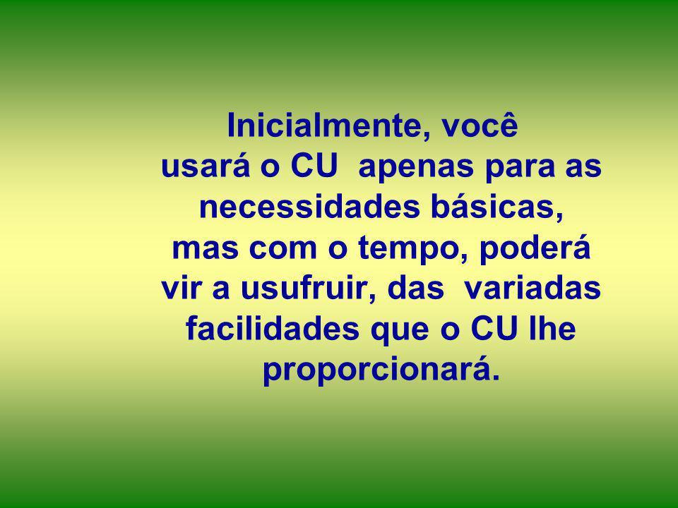 Inicialmente, você usará o CU apenas para as necessidades básicas, mas com o tempo, poderá vir a usufruir, das variadas facilidades que o CU lhe proporcionará.