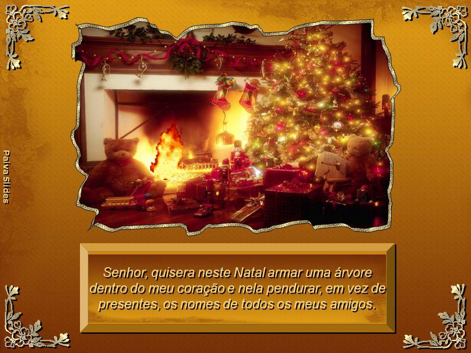 Senhor, quisera neste Natal armar uma árvore dentro do meu coração e nela pendurar, em vez de presentes, os nomes de todos os meus amigos.