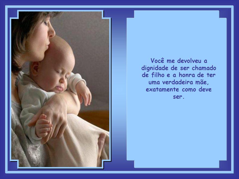 Você me devolveu a dignidade de ser chamado de filho e a honra de ter uma verdadeira mãe, exatamente como deve ser.