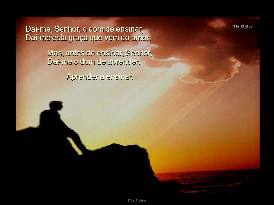Dai-me, Senhor, o dom de ensinar, Dai-me esta graça que vem do amor.