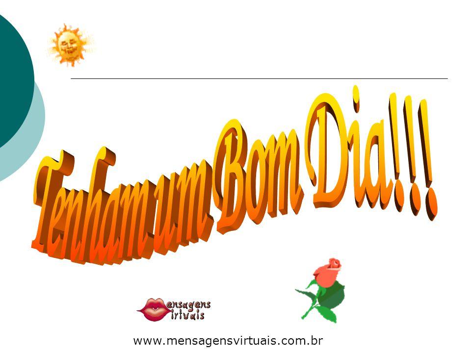Tenham um Bom Dia!!! 15. www.mensagensvirtuais.com.br