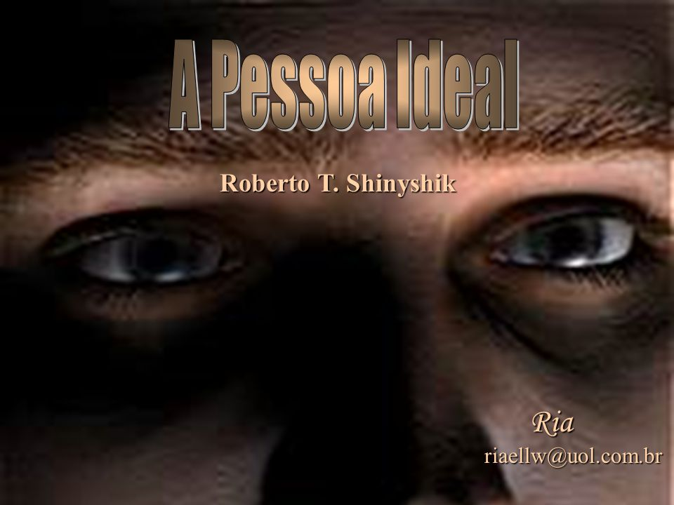 A Pessoa Ideal Roberto T. Shinyshik Ria riaellw@uol.com.br