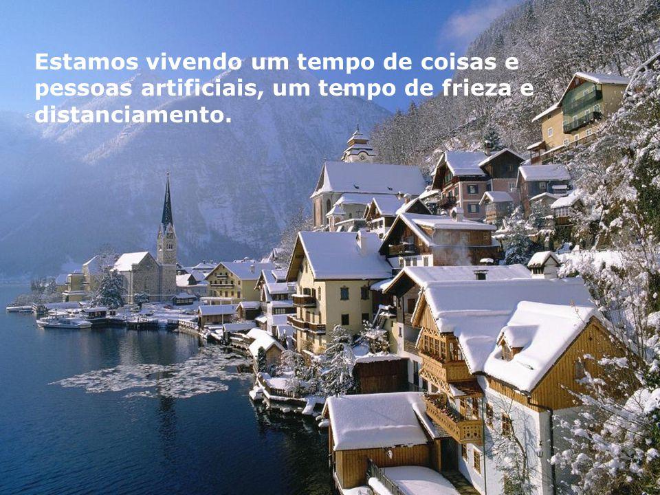 Estamos vivendo um tempo de coisas e pessoas artificiais, um tempo de frieza e distanciamento.