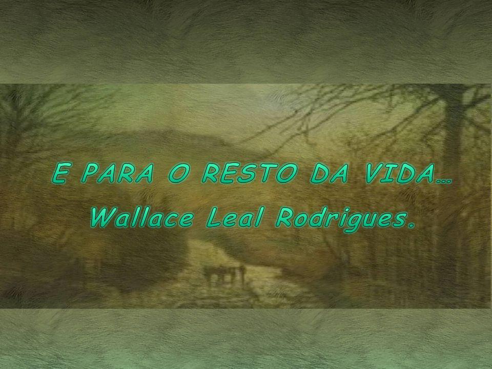 E PARA O RESTO DA VIDA… Wallace Leal Rodrigues.