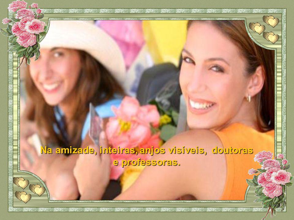 Na amizade, inteiras, anjos visíveis, doutoras e professoras.