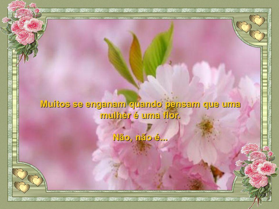 Muitos se enganam quando pensam que uma mulher é uma flor.