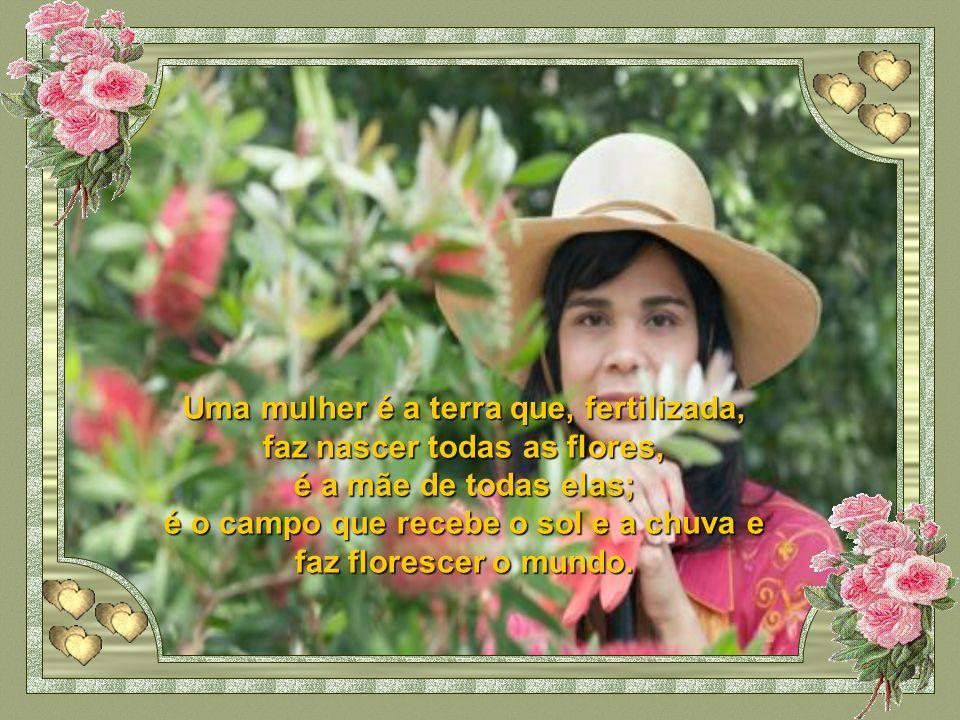 Uma mulher é a terra que, fertilizada, faz nascer todas as flores,