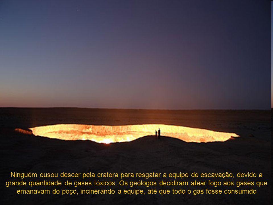Ninguém ousou descer pela cratera para resgatar a equipe de escavação, devido a grande quantidade de gases tóxicos .Os geólogos decidiram atear fogo aos gases que emanavam do poço, incinerando a equipe, até que todo o gas fosse consumido