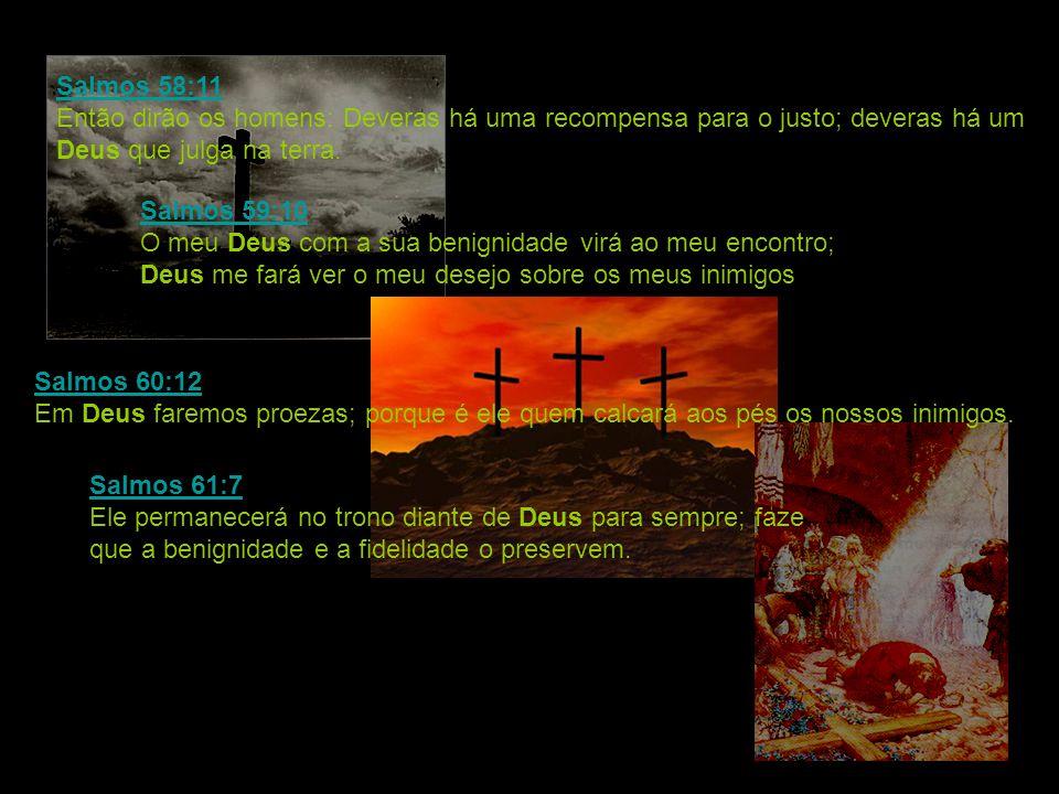 Salmos 58:11 Então dirão os homens: Deveras há uma recompensa para o justo; deveras há um Deus que julga na terra.