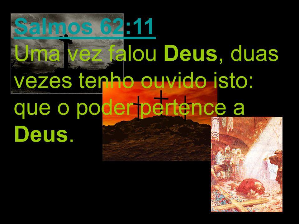 Salmos 62:11 Uma vez falou Deus, duas vezes tenho ouvido isto: que o poder pertence a Deus.