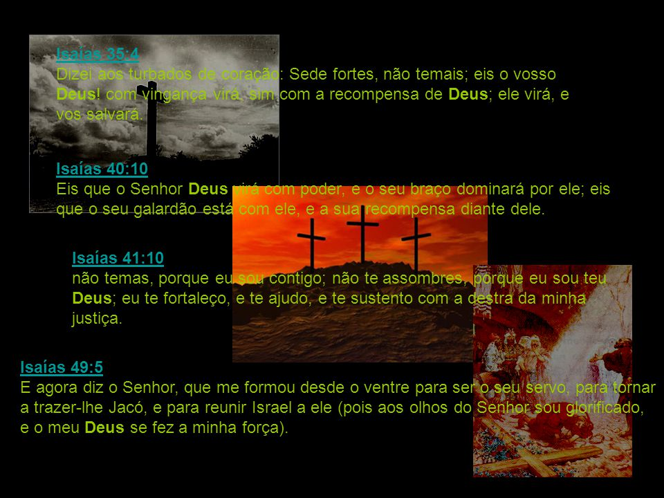 Isaías 35:4 Dizei aos turbados de coração: Sede fortes, não temais; eis o vosso Deus! com vingança virá, sim com a recompensa de Deus; ele virá, e vos salvará.
