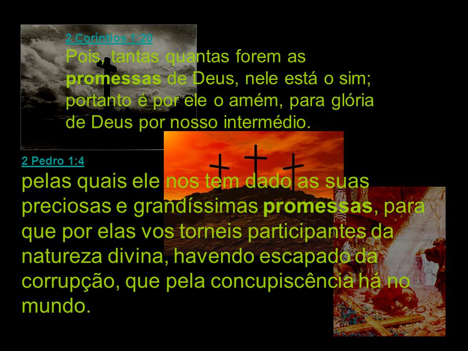 2 Coríntios 1:20 Pois, tantas quantas forem as promessas de Deus, nele está o sim; portanto é por ele o amém, para glória de Deus por nosso intermédio.