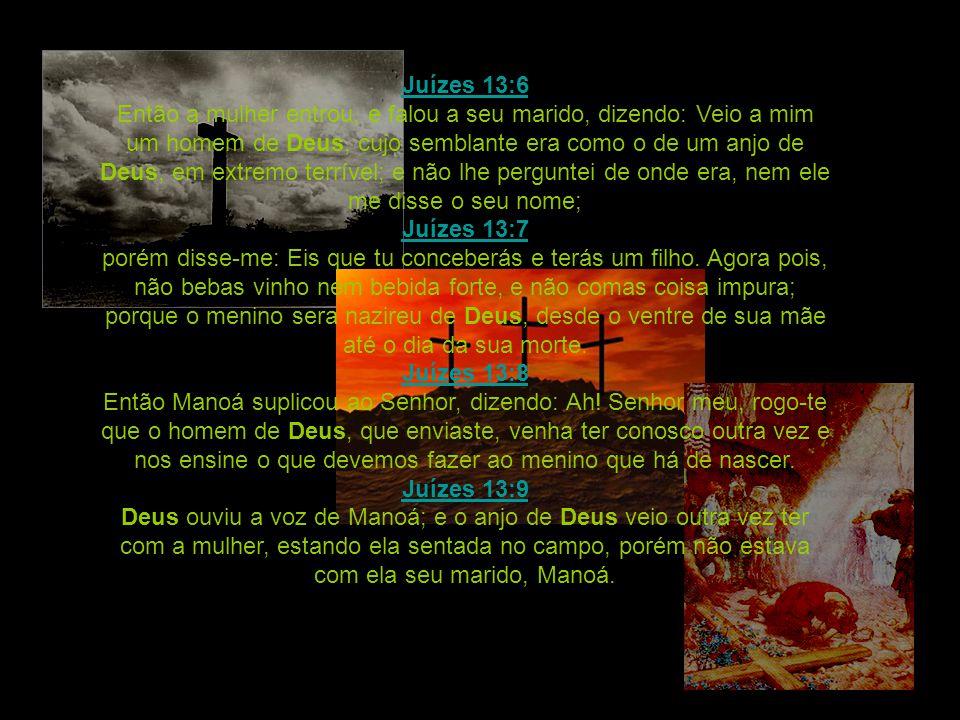 Juízes 13:6 Então a mulher entrou, e falou a seu marido, dizendo: Veio a mim um homem de Deus, cujo semblante era como o de um anjo de Deus, em extremo terrível; e não lhe perguntei de onde era, nem ele me disse o seu nome; Juízes 13:7 porém disse-me: Eis que tu conceberás e terás um filho.