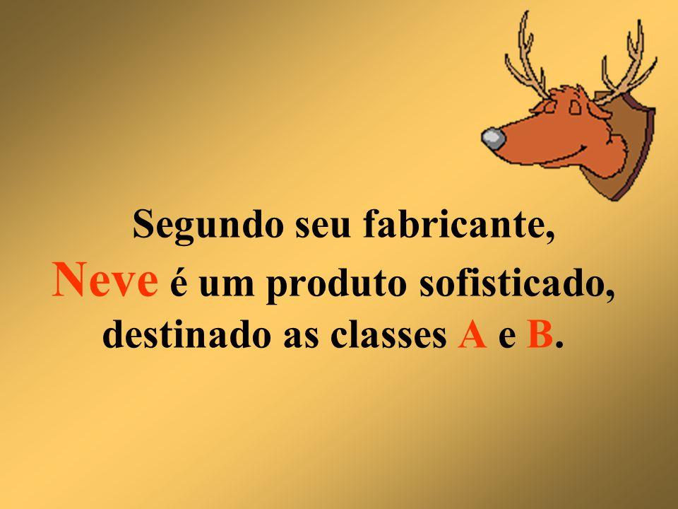 Segundo seu fabricante, Neve é um produto sofisticado, destinado as classes A e B.