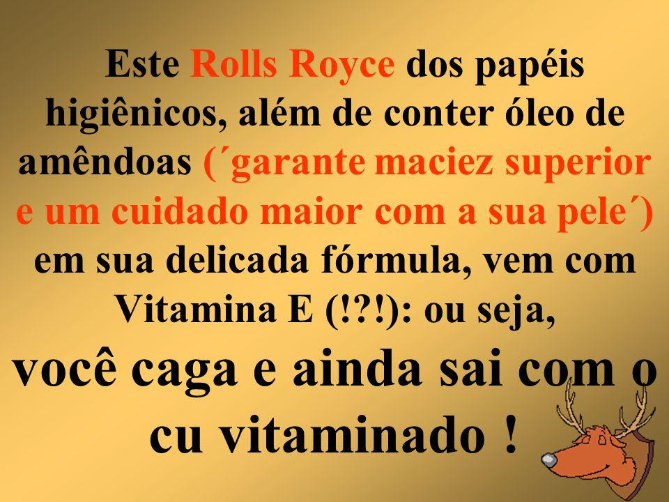 Este Rolls Royce dos papéis higiênicos, além de conter óleo de amêndoas (´garante maciez superior e um cuidado maior com a sua pele´) em sua delicada fórmula, vem com Vitamina E (! !): ou seja, você caga e ainda sai com o cu vitaminado !