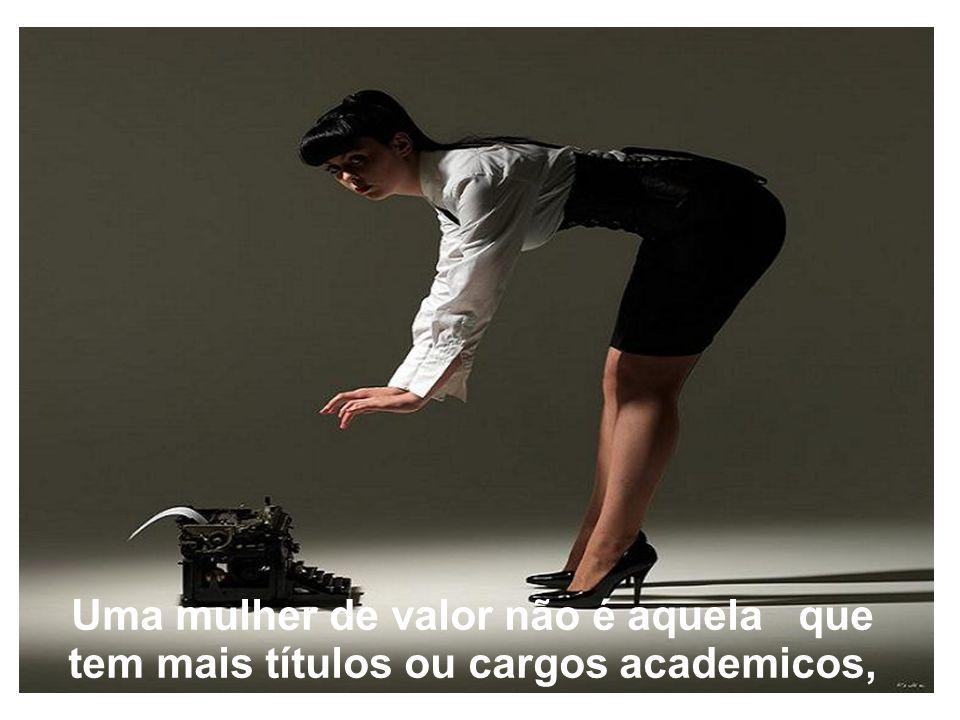 Uma mulher de valor não é aquela que tem mais títulos ou cargos academicos,