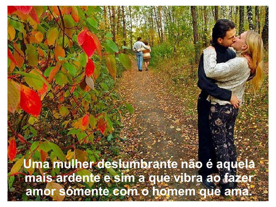 Uma mulher deslumbrante não é aquela mais ardente e sim a que vibra ao fazer amor sómente com o homem que ama.
