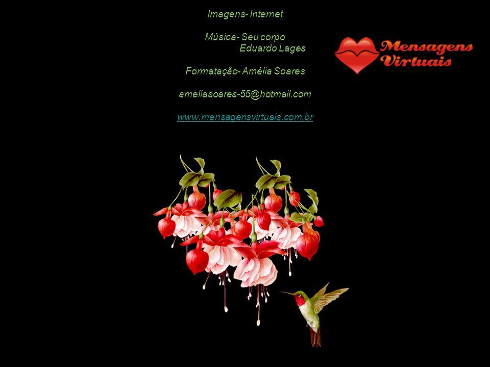 Imagens- Internet Música- Seu corpo Eduardo Lages Formatação- Amélia Soares ameliasoares-55@hotmail.com www.mensagensvirtuais.com.br