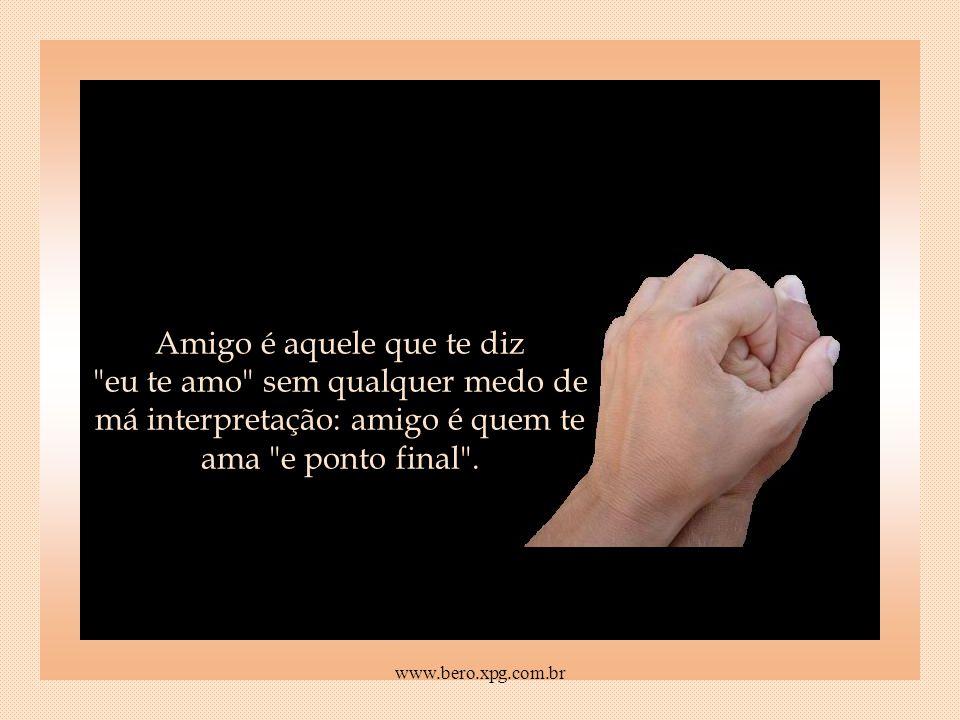 Amigo é aquele que te diz eu te amo sem qualquer medo de má interpretação: amigo é quem te ama e ponto final .