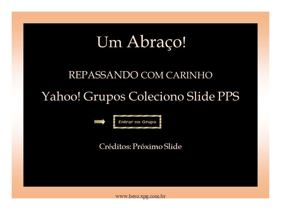 Um Abraço! Yahoo! Grupos Coleciono Slide PPS REPASSANDO COM CARINHO
