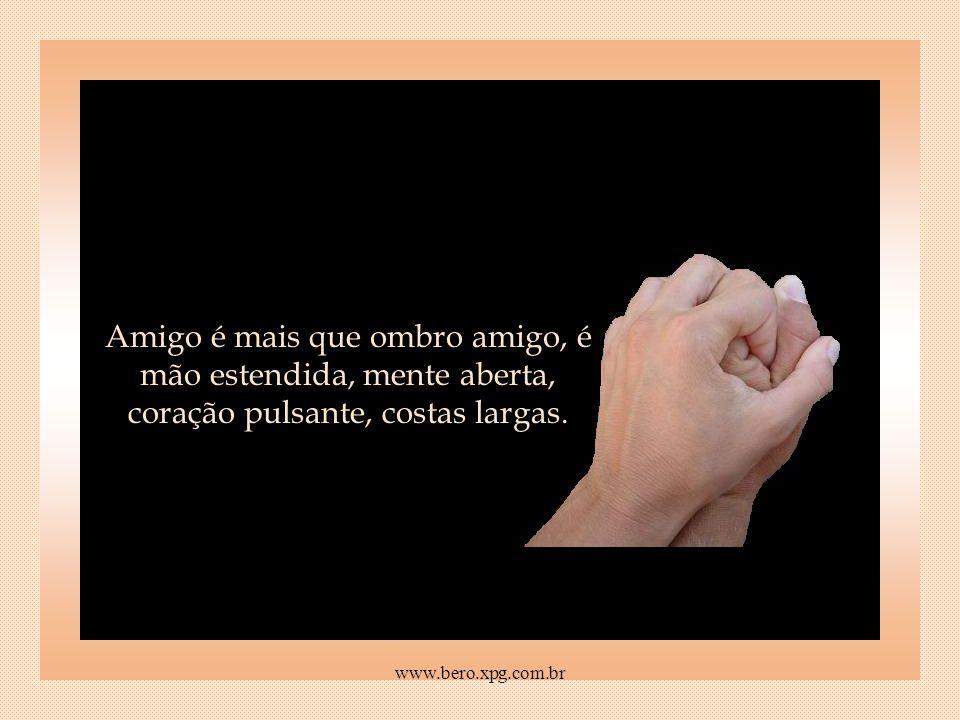 Amigo é mais que ombro amigo, é mão estendida, mente aberta, coração pulsante, costas largas.