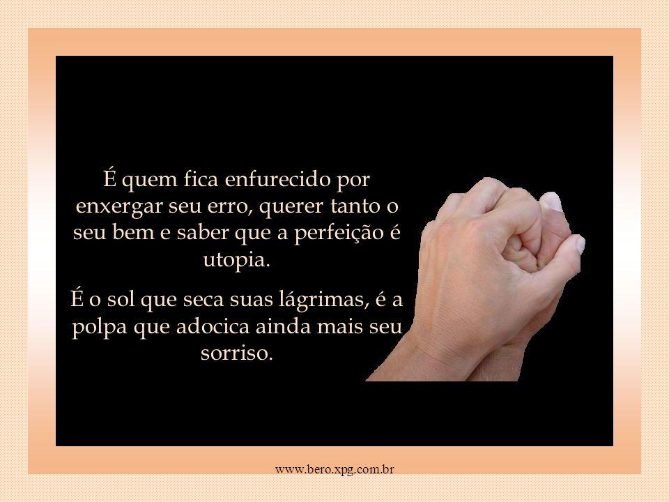 É quem fica enfurecido por enxergar seu erro, querer tanto o seu bem e saber que a perfeição é utopia.