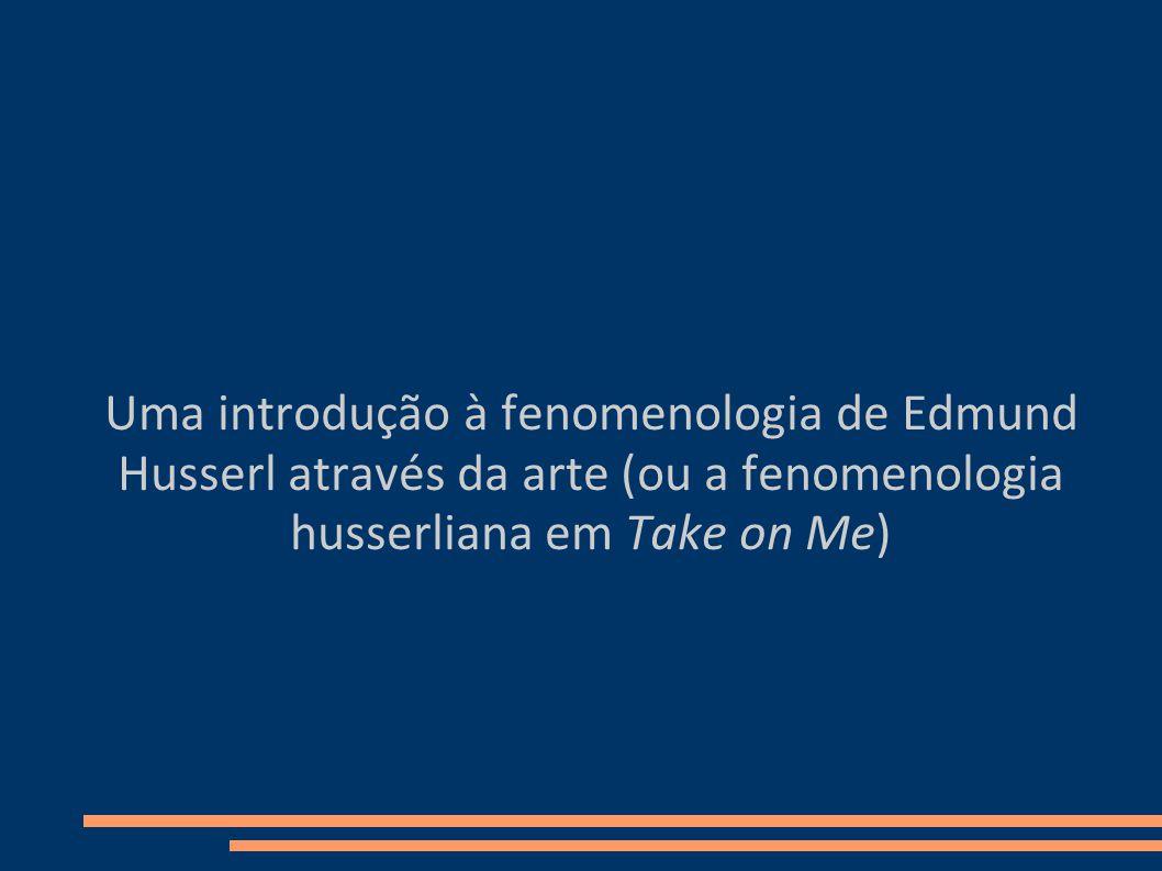 Uma introdução à fenomenologia de Edmund Husserl através da arte (ou a fenomenologia husserliana em Take on Me)