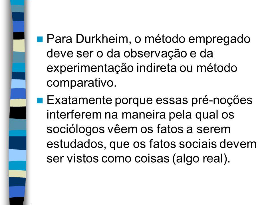 Para Durkheim, o método empregado deve ser o da observação e da experimentação indireta ou método comparativo.
