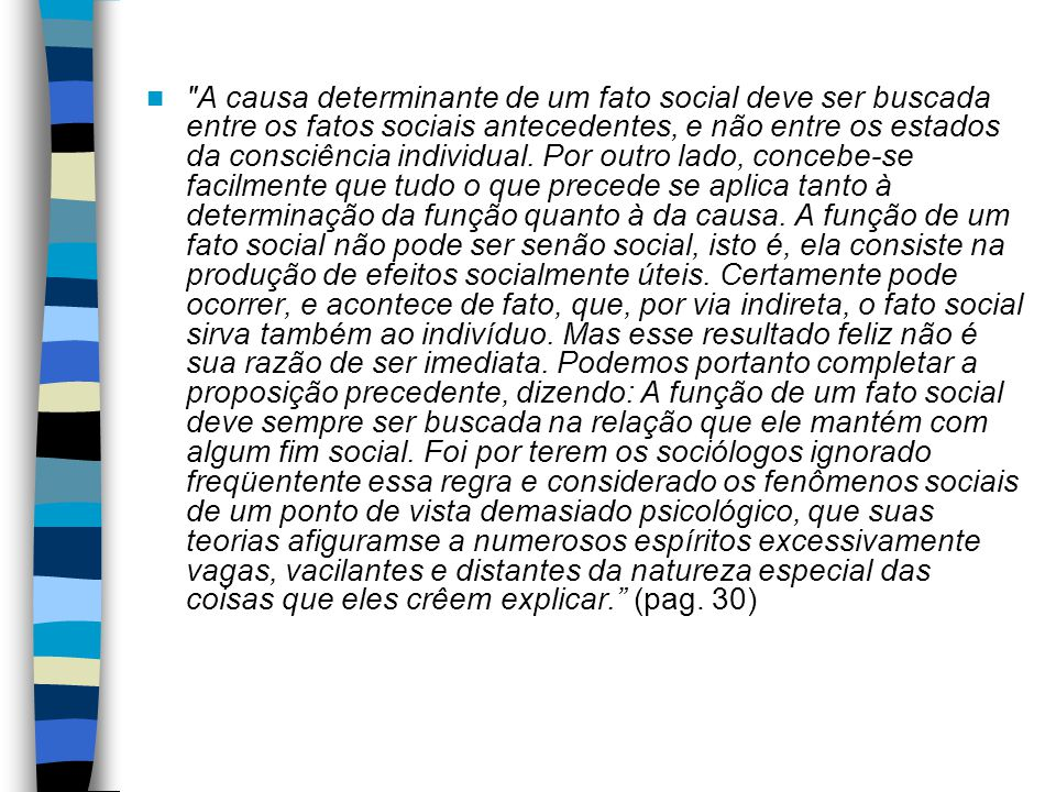 A causa determinante de um fato social deve ser buscada entre os fatos sociais antecedentes, e não entre os estados da consciência individual.