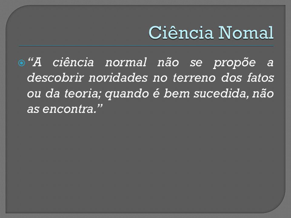 Ciência Nomal A ciência normal não se propõe a descobrir novidades no terreno dos fatos ou da teoria; quando é bem sucedida, não as encontra.