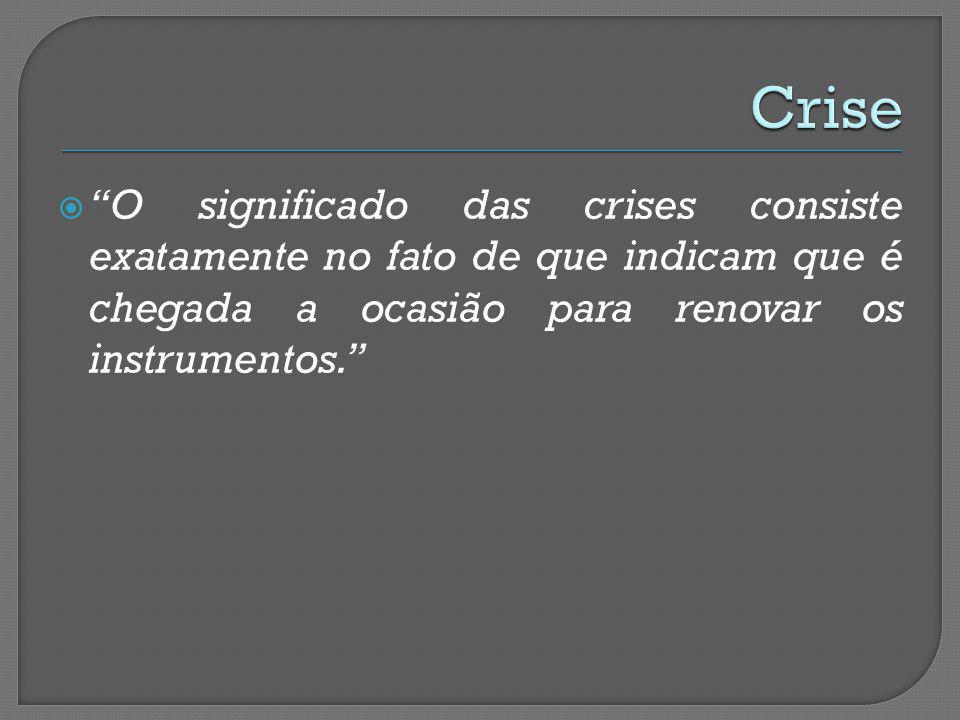 Crise O significado das crises consiste exatamente no fato de que indicam que é chegada a ocasião para renovar os instrumentos.