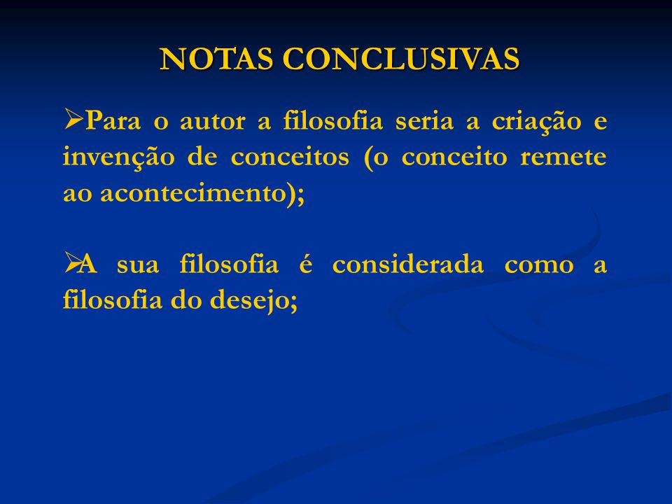 NOTAS CONCLUSIVAS Para o autor a filosofia seria a criação e invenção de conceitos (o conceito remete ao acontecimento);