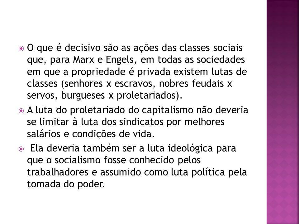 O que é decisivo são as ações das classes sociais que, para Marx e Engels, em todas as sociedades em que a propriedade é privada existem lutas de classes (senhores x escravos, nobres feudais x servos, burgueses x proletariados).