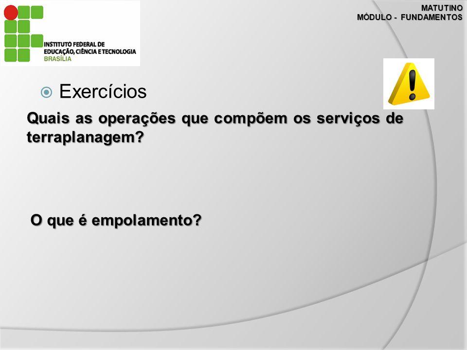 MATUTINO MÓDULO - FUNDAMENTOS. Exercícios. Quais as operações que compõem os serviços de terraplanagem