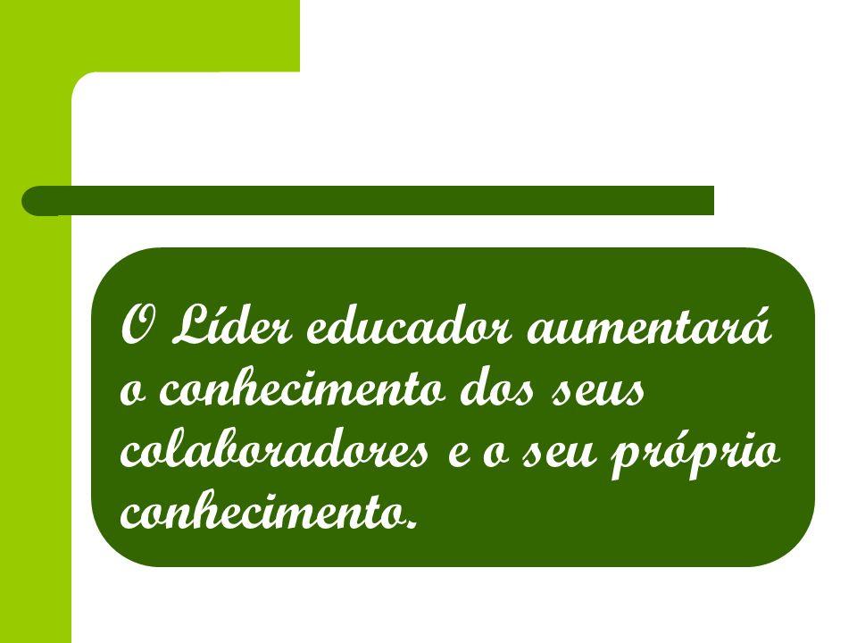 O Líder educador aumentará o conhecimento dos seus colaboradores e o seu próprio conhecimento.