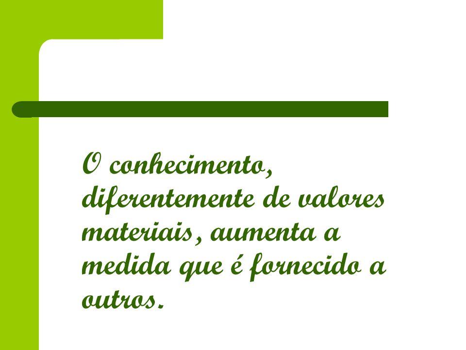 O conhecimento, diferentemente de valores materiais, aumenta a medida que é fornecido a outros.